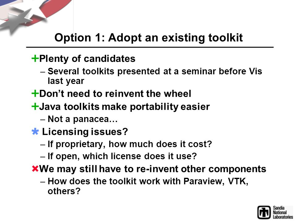 Option 2: Write our own  Toolkit will do exactly what we want –Play nicely with VTK, Paraview, perhaps even Ensight…  No license problems  Large initial investment  Duplication of effort  Difficult to collaborate with others