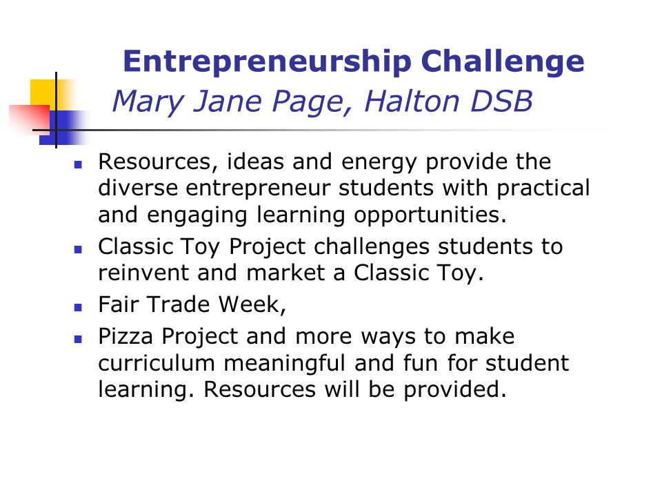 Entrepreneurship Challenge Mary Jane Page, Halton DSB Resources, ideas and energy provide the diverse entrepreneur students with practical and engaging learning opportunities.