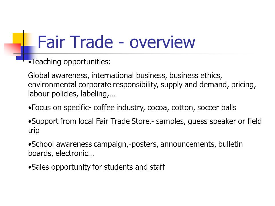 Fair Trade - overview Teaching opportunities: Global awareness, international business, business ethics, environmental corporate responsibility, supply and demand, pricing, labour policies, labeling,… Focus on specific- coffee industry, cocoa, cotton, soccer balls Support from local Fair Trade Store.- samples, guess speaker or field trip School awareness campaign,-posters, announcements, bulletin boards, electronic… Sales opportunity for students and staff