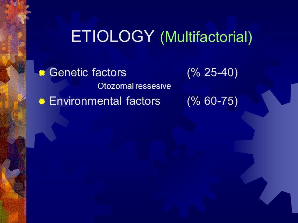 ETIOLOGY (Multifactorial)  Genetic factors(% 25-40) Otozomal ressesive  Environmental factors(% 60-75)