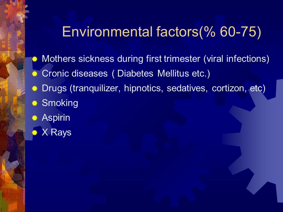 Environmental factors(% 60-75)  Mothers sickness during first trimester (viral infections)  Cronic diseases ( Diabetes Mellitus etc.)  Drugs (tranq