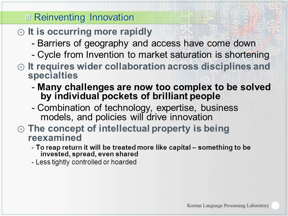 Reinventing Innovation ⊙ It is occurring more rapidly - Barriers of geography and access have come down - Cycle from Invention to market saturation is shortening ⊙ It requires wider collaboration across disciplines and specialties - Many challenges are now too complex to be solved by individual pockets of brilliant people - Combination of technology, expertise, business models, and policies will drive innovation ⊙ The concept of intellectual property is being reexamined - To reap return it will be treated more like capital – something to be invested, spread, even shared - Less tightly controlled or hoarded