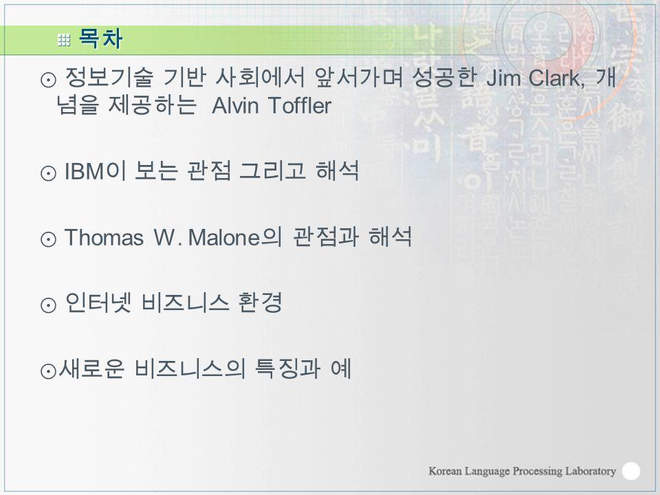 목차 ⊙ 정보기술 기반 사회에서 앞서가며 성공한 Jim Clark, 개 념을 제공하는 Alvin Toffler ⊙ IBM 이 보는 관점 그리고 해석 ⊙ Thomas W.