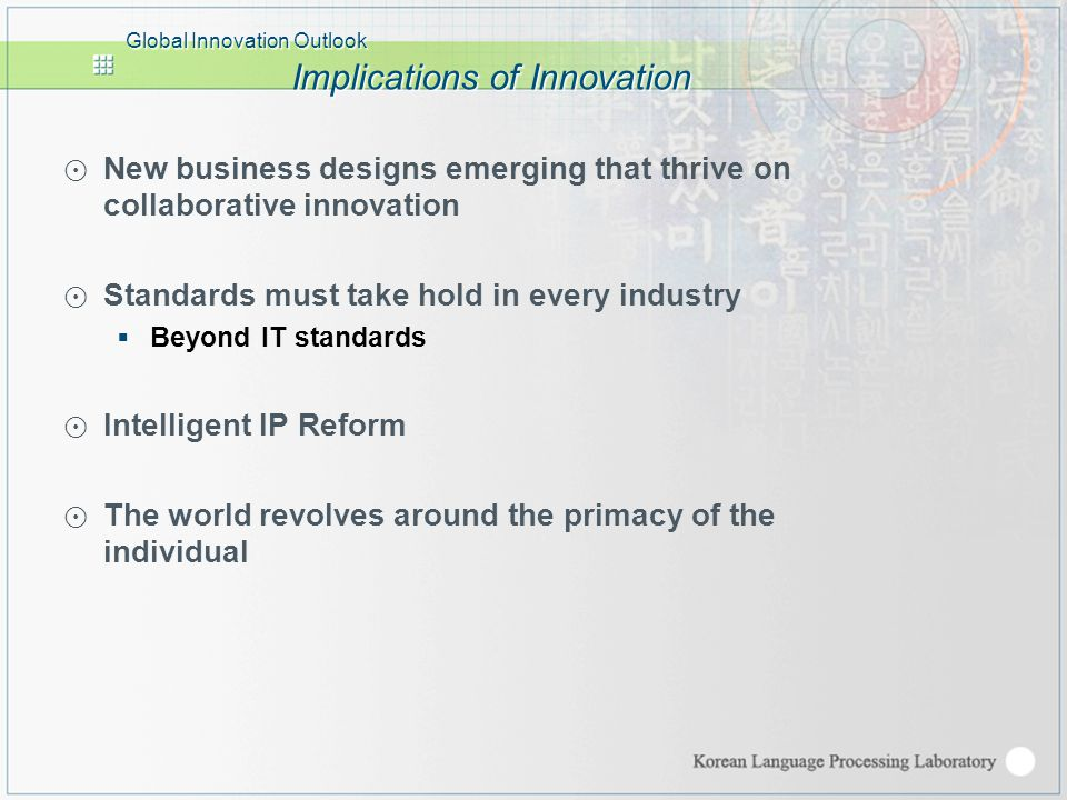 Global Innovation Outlook Implications of Innovation ⊙ New business designs emerging that thrive on collaborative innovation ⊙ Standards must take hold in every industry  Beyond IT standards ⊙ Intelligent IP Reform ⊙ The world revolves around the primacy of the individual