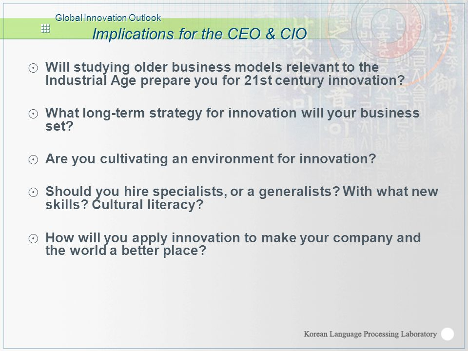 Global Innovation Outlook Implications for the CEO & CIO ⊙ Will studying older business models relevant to the Industrial Age prepare you for 21st century innovation.