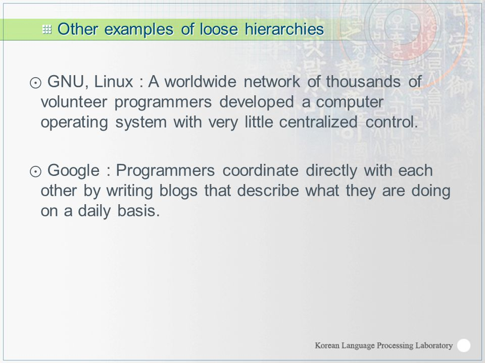 Other examples of loose hierarchies ⊙ GNU, Linux : A worldwide network of thousands of volunteer programmers developed a computer operating system with very little centralized control.