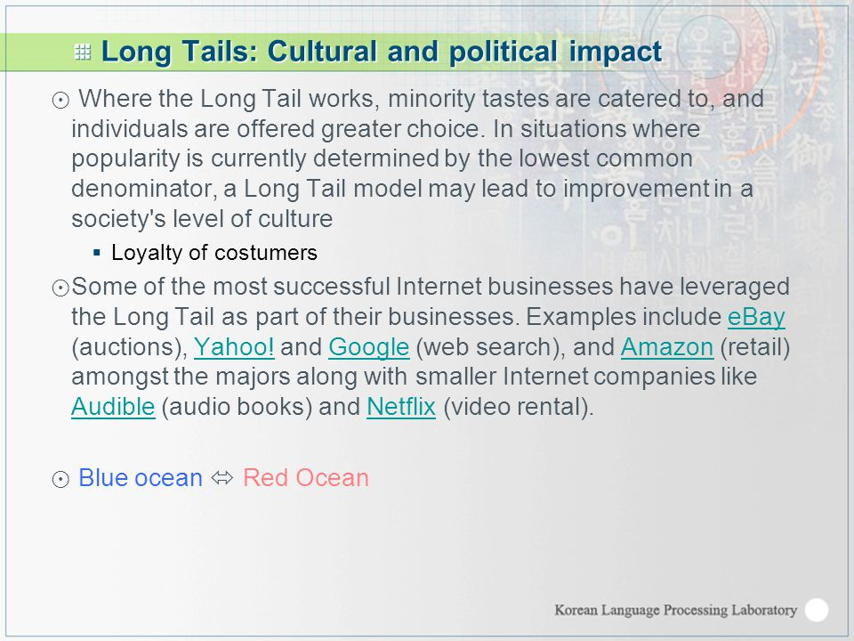 Long Tails: Cultural and political impact ⊙ Where the Long Tail works, minority tastes are catered to, and individuals are offered greater choice.