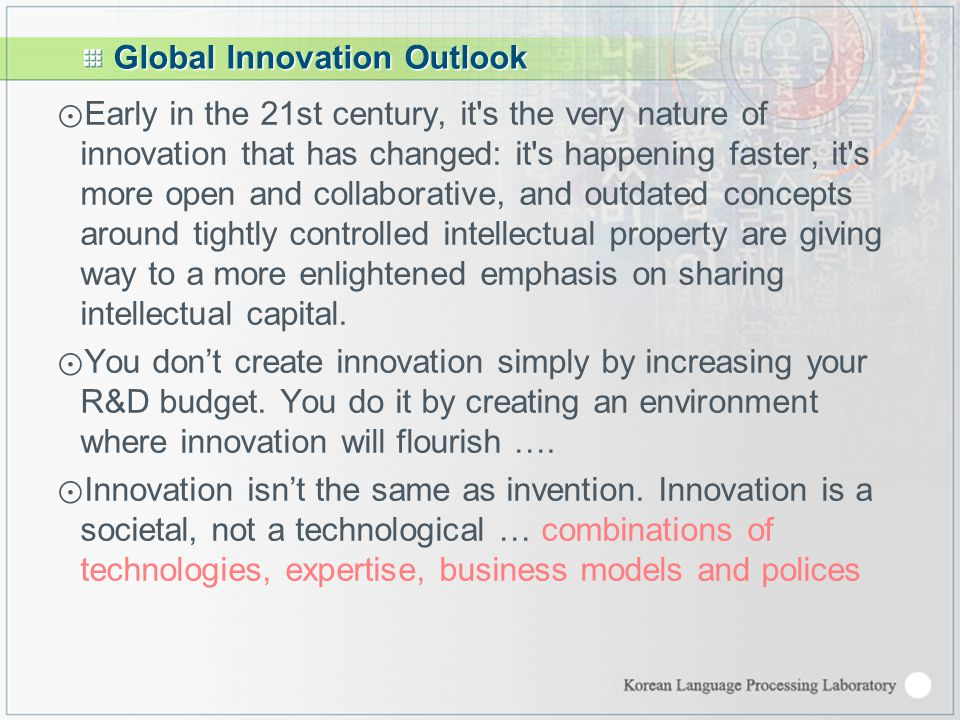 Global Innovation Outlook ⊙ Early in the 21st century, it s the very nature of innovation that has changed: it s happening faster, it s more open and collaborative, and outdated concepts around tightly controlled intellectual property are giving way to a more enlightened emphasis on sharing intellectual capital.