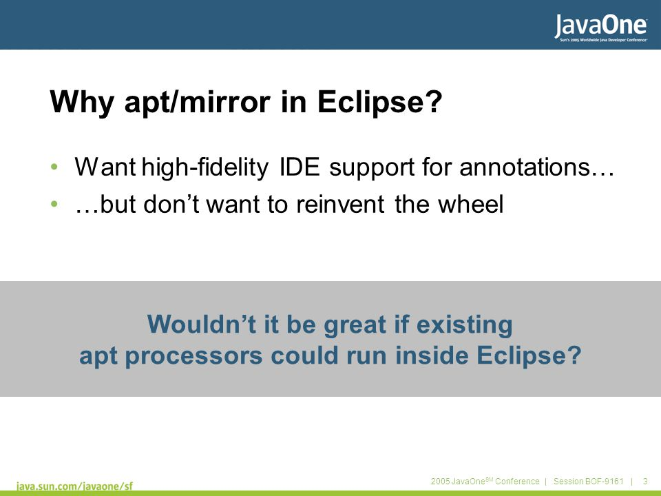 2005 JavaOne SM Conference | Session BOF-9161 | 3 Why apt/mirror in Eclipse? Want high-fidelity IDE support for annotations… …but don't want to reinve