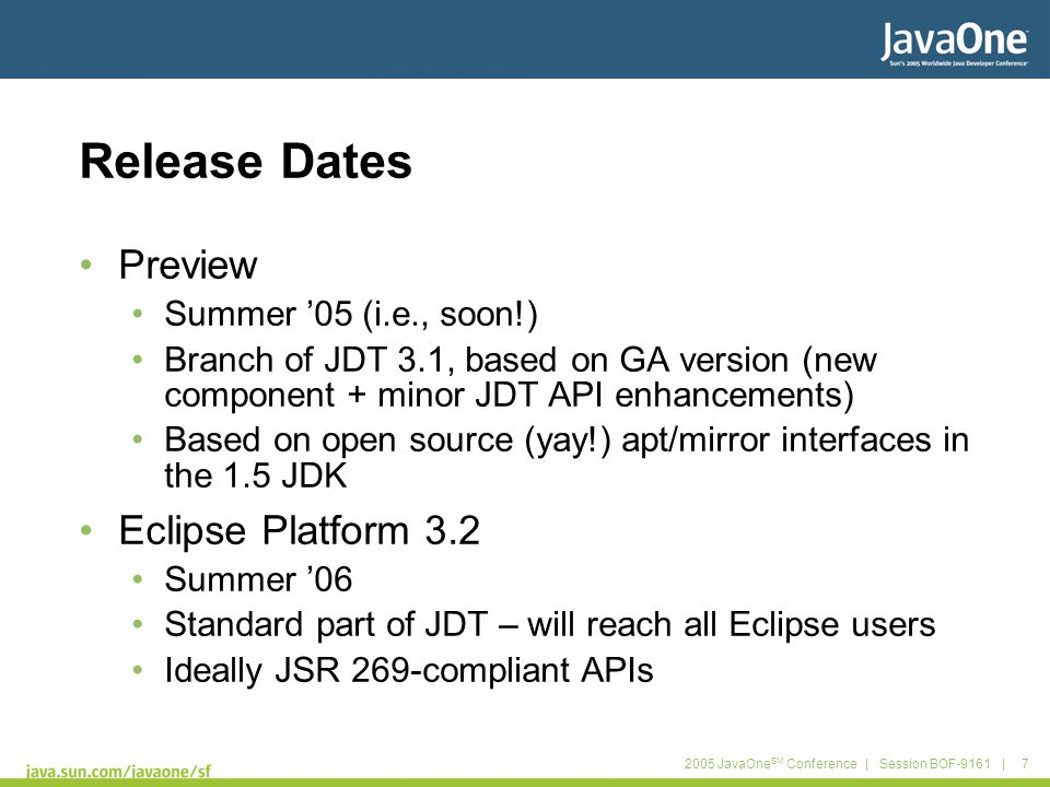 2005 JavaOne SM Conference | Session BOF-9161 | 7 Release Dates Preview Summer '05 (i.e., soon!) Branch of JDT 3.1, based on GA version (new component + minor JDT API enhancements) Based on open source (yay!) apt/mirror interfaces in the 1.5 JDK Eclipse Platform 3.2 Summer '06 Standard part of JDT – will reach all Eclipse users Ideally JSR 269-compliant APIs