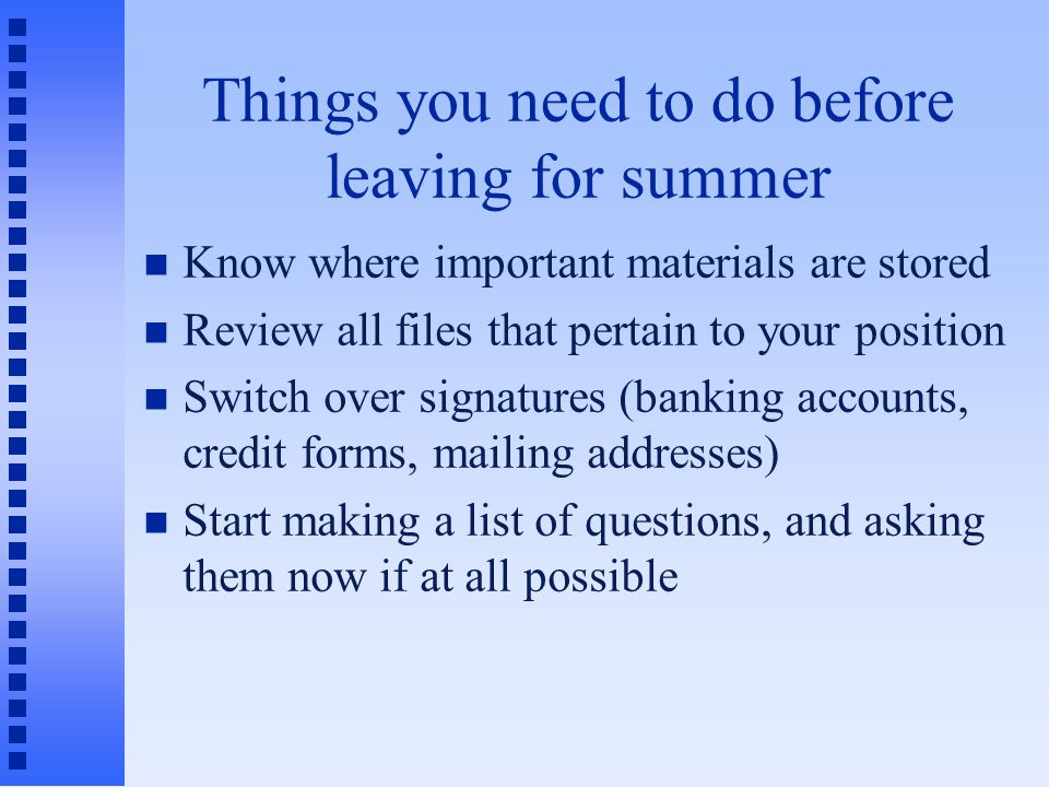 Things you need to do before leaving for summer Know where important materials are stored Review all files that pertain to your position Switch over signatures (banking accounts, credit forms, mailing addresses) Start making a list of questions, and asking them now if at all possible