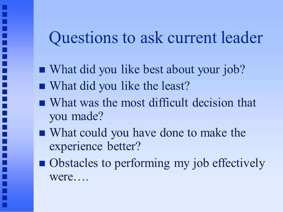 Questions to ask current leader What did you like best about your job.