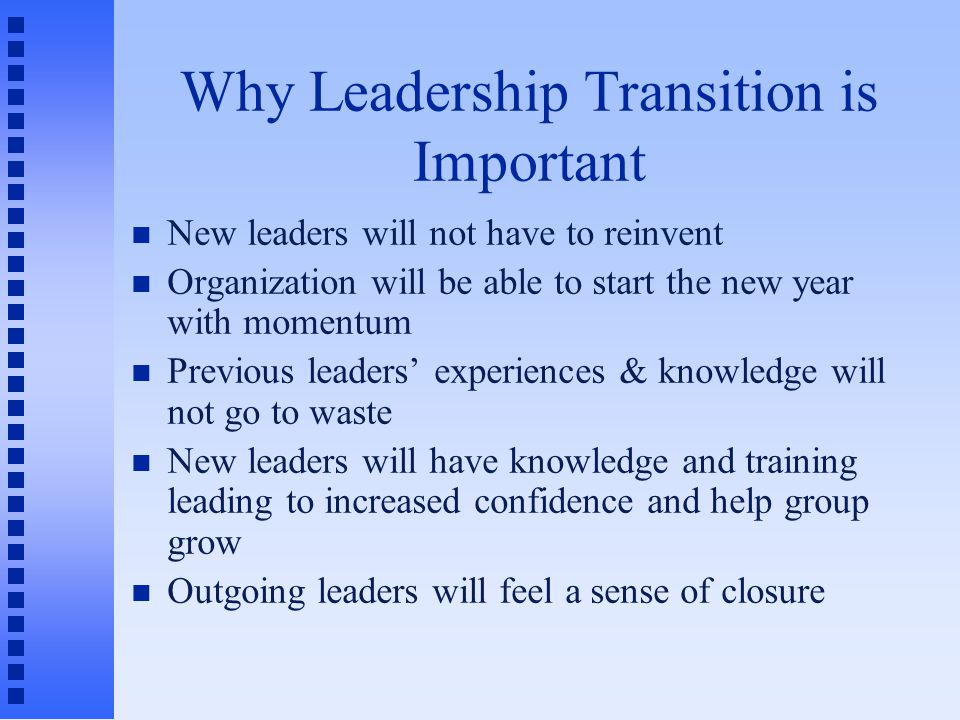 Why Leadership Transition is Important New leaders will not have to reinvent Organization will be able to start the new year with momentum Previous leaders' experiences & knowledge will not go to waste New leaders will have knowledge and training leading to increased confidence and help group grow Outgoing leaders will feel a sense of closure