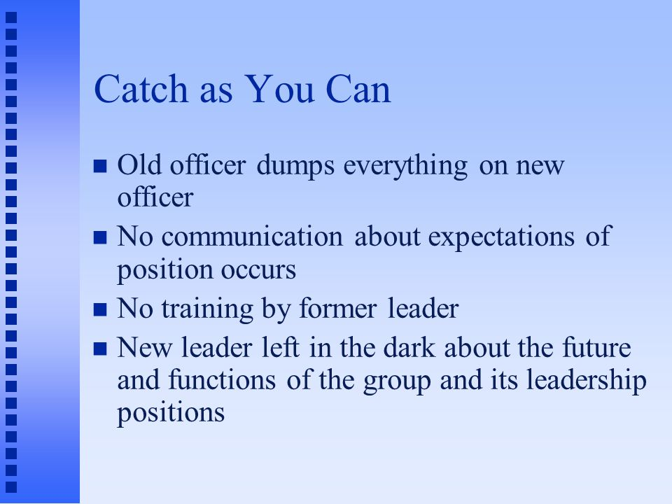 Catch as You Can Old officer dumps everything on new officer No communication about expectations of position occurs No training by former leader New leader left in the dark about the future and functions of the group and its leadership positions