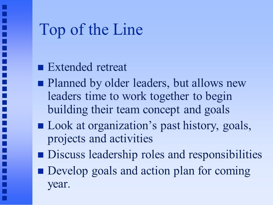 Top of the Line Extended retreat Planned by older leaders, but allows new leaders time to work together to begin building their team concept and goals Look at organization's past history, goals, projects and activities Discuss leadership roles and responsibilities Develop goals and action plan for coming year.