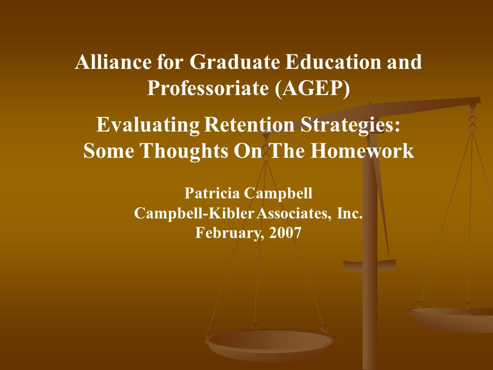 Alliance for Graduate Education and Professoriate (AGEP) Evaluating Retention Strategies: Some Thoughts On The Homework Patricia Campbell Campbell-Kib