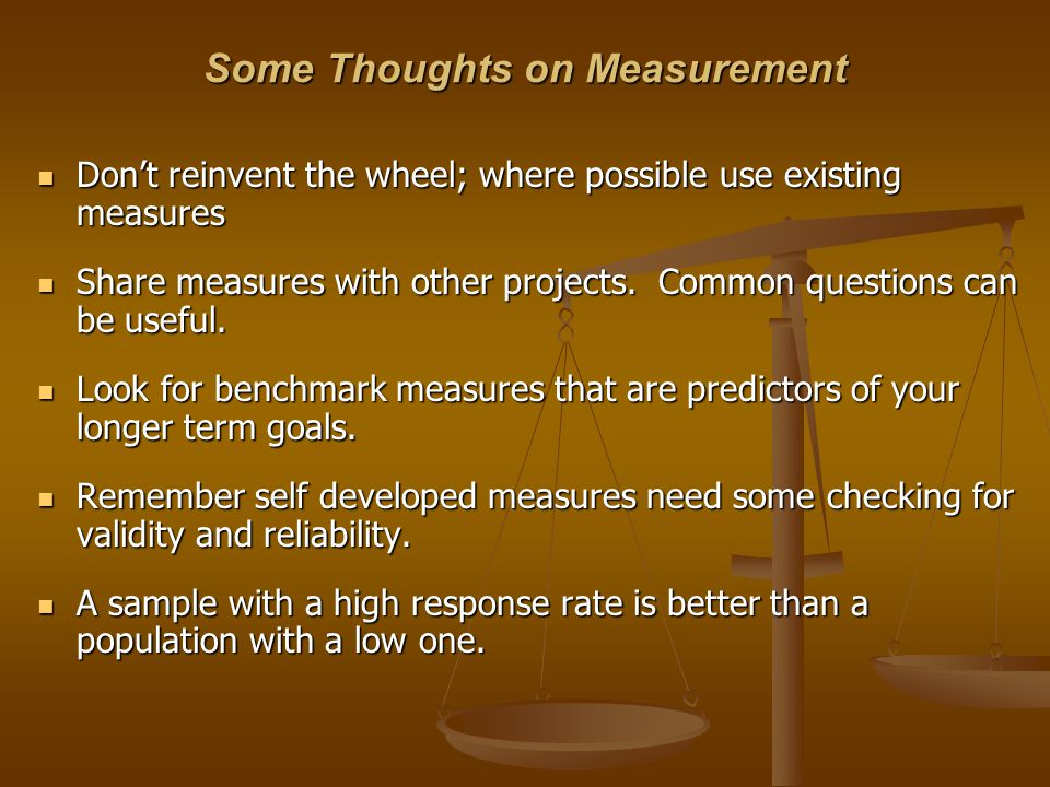 Some Thoughts on Measurement Don't reinvent the wheel; where possible use existing measures Don't reinvent the wheel; where possible use existing meas