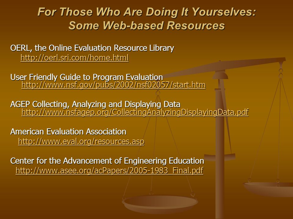 For Those Who Are Doing It Yourselves: Some Web-based Resources OERL, the Online Evaluation Resource Library http://oerl.sri.com/home.html http://oerl