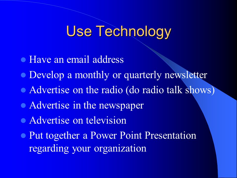 Use Technology Have an email address Develop a monthly or quarterly newsletter Advertise on the radio (do radio talk shows) Advertise in the newspaper