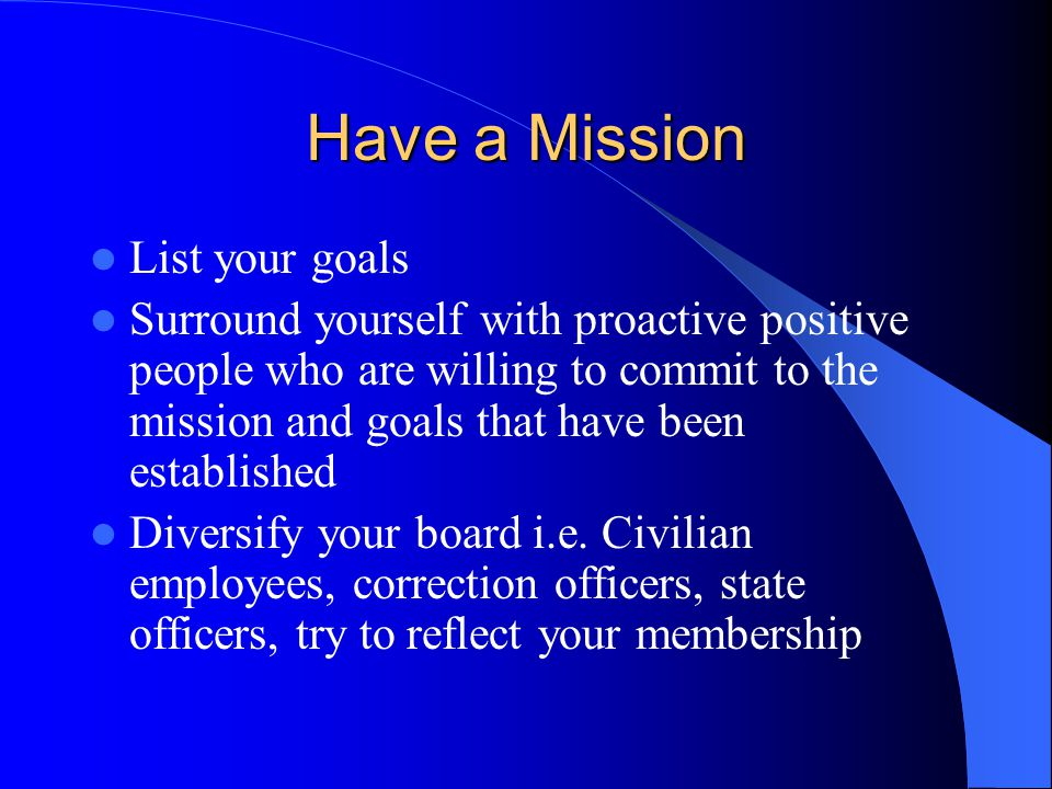 Have a Mission List your goals Surround yourself with proactive positive people who are willing to commit to the mission and goals that have been esta