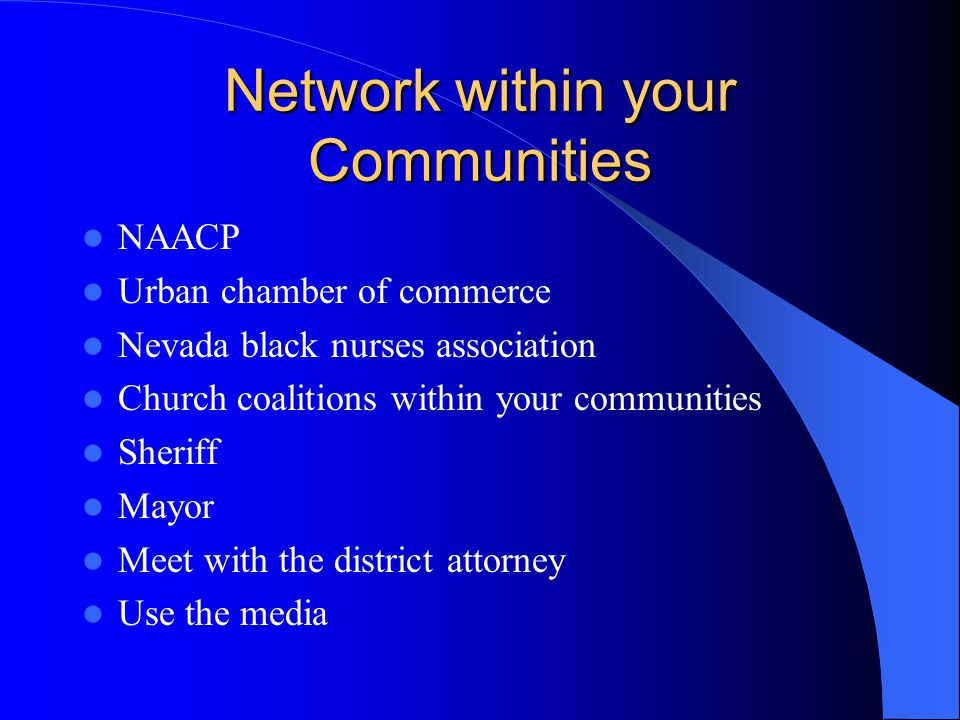 Network within your Communities NAACP Urban chamber of commerce Nevada black nurses association Church coalitions within your communities Sheriff Mayo
