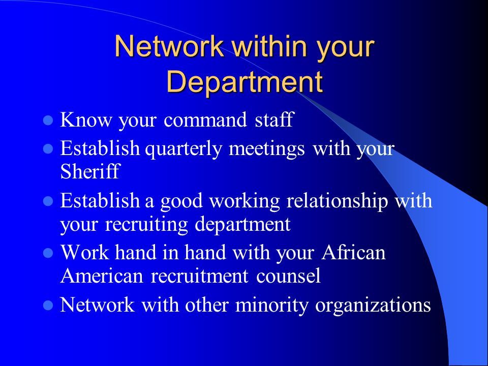 Network within your Department Know your command staff Establish quarterly meetings with your Sheriff Establish a good working relationship with your