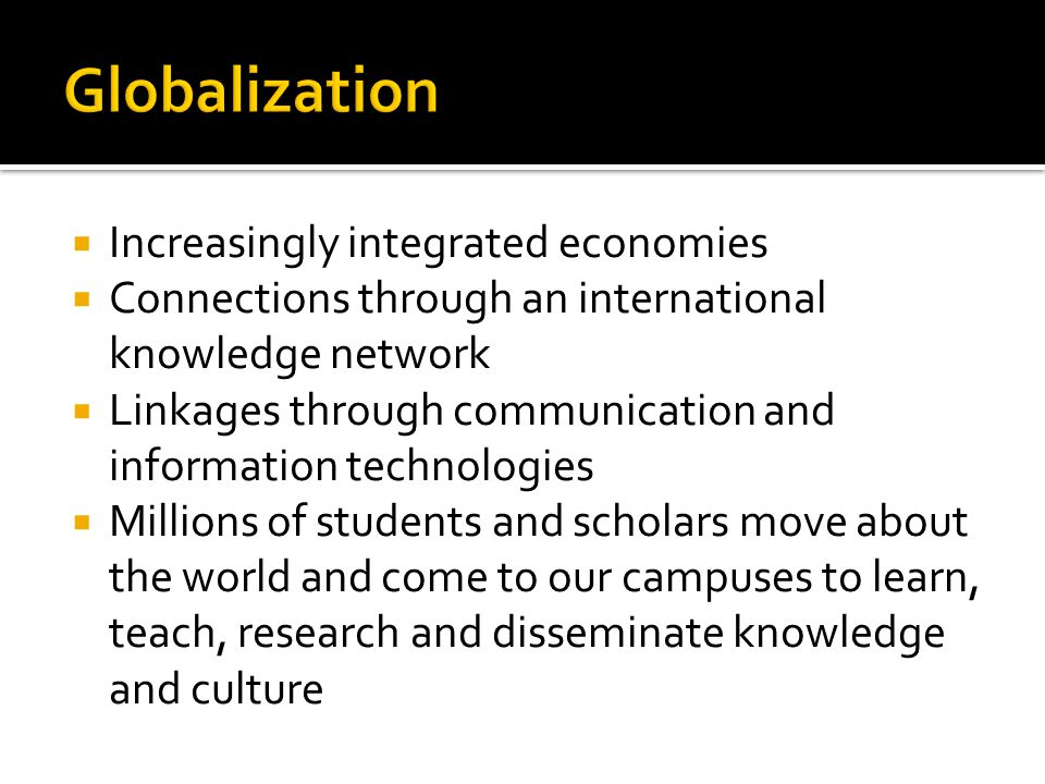  Increasingly integrated economies  Connections through an international knowledge network  Linkages through communication and information technologies  Millions of students and scholars move about the world and come to our campuses to learn, teach, research and disseminate knowledge and culture