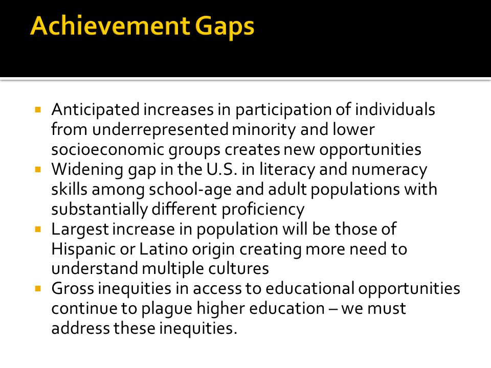 Anticipated increases in participation of individuals from underrepresented minority and lower socioeconomic groups creates new opportunities  Widening gap in the U.S.