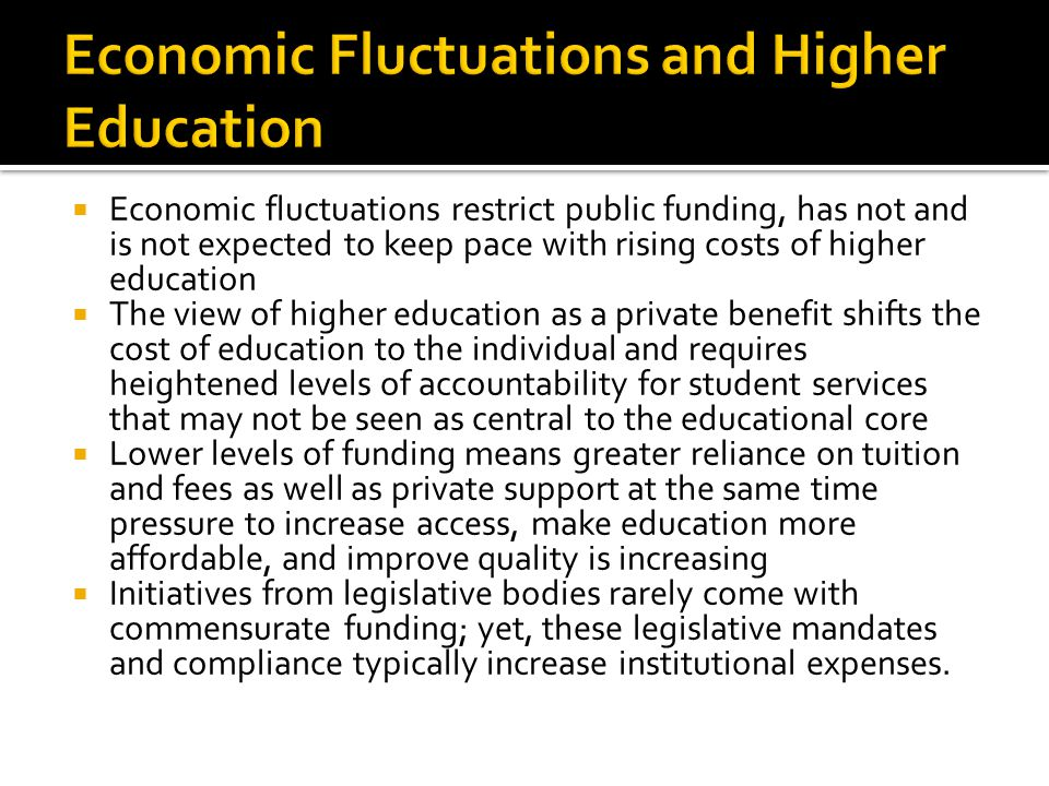  Economic fluctuations restrict public funding, has not and is not expected to keep pace with rising costs of higher education  The view of higher education as a private benefit shifts the cost of education to the individual and requires heightened levels of accountability for student services that may not be seen as central to the educational core  Lower levels of funding means greater reliance on tuition and fees as well as private support at the same time pressure to increase access, make education more affordable, and improve quality is increasing  Initiatives from legislative bodies rarely come with commensurate funding; yet, these legislative mandates and compliance typically increase institutional expenses.