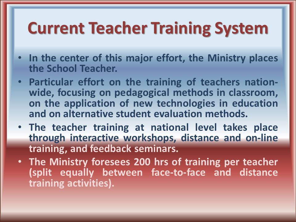 Current Teacher Training System In the center of this major effort, the Ministry places the School Teacher.