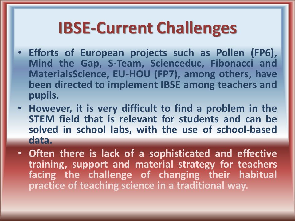 IBSE-Current Challenges Efforts of European projects such as Pollen (FP6), Mind the Gap, S-Team, Scienceduc, Fibonacci and MaterialsScience, EU-HOU (FP7), among others, have been directed to implement IBSE among teachers and pupils.