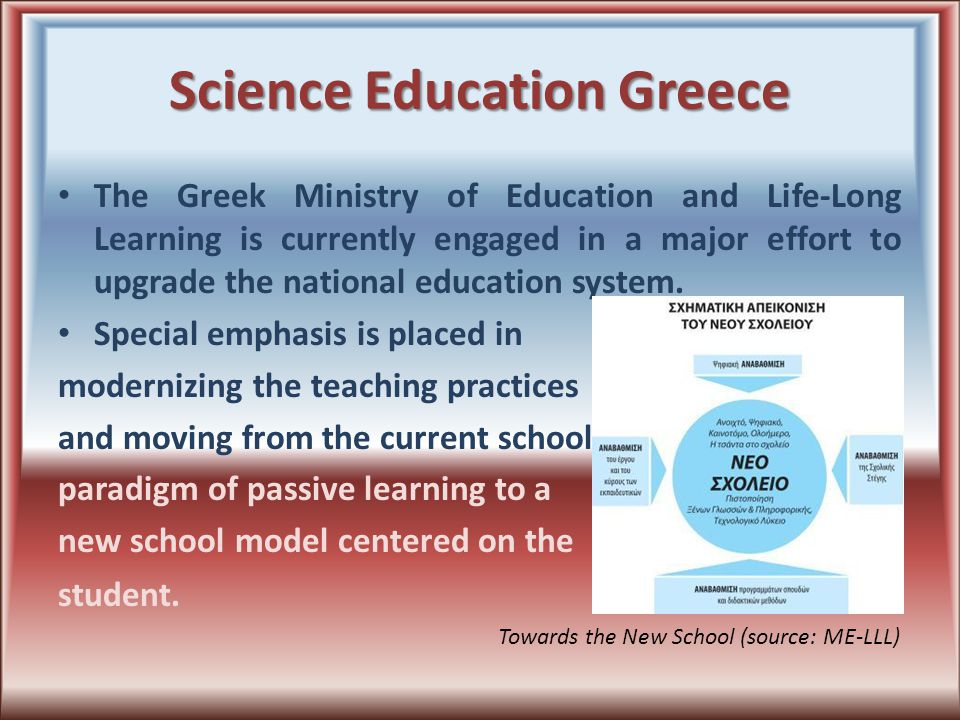 Science Education Greece In the scope of improving education at all levels (from primary to higher) the government promotes digitization of learning material, interactive teaching methods in classroom, and hands-on activities.