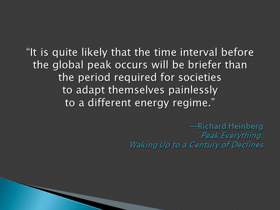 It is quite likely that the time interval before the global peak occurs will be briefer than the period required for societies to adapt themselves painlessly to a different energy regime. —Richard Heinberg Peak Everything: Waking Up to a Century of Declines