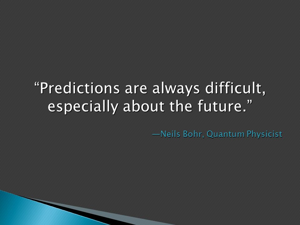 Predictions are always difficult, especially about the future. —Neils Bohr, Quantum Physicist