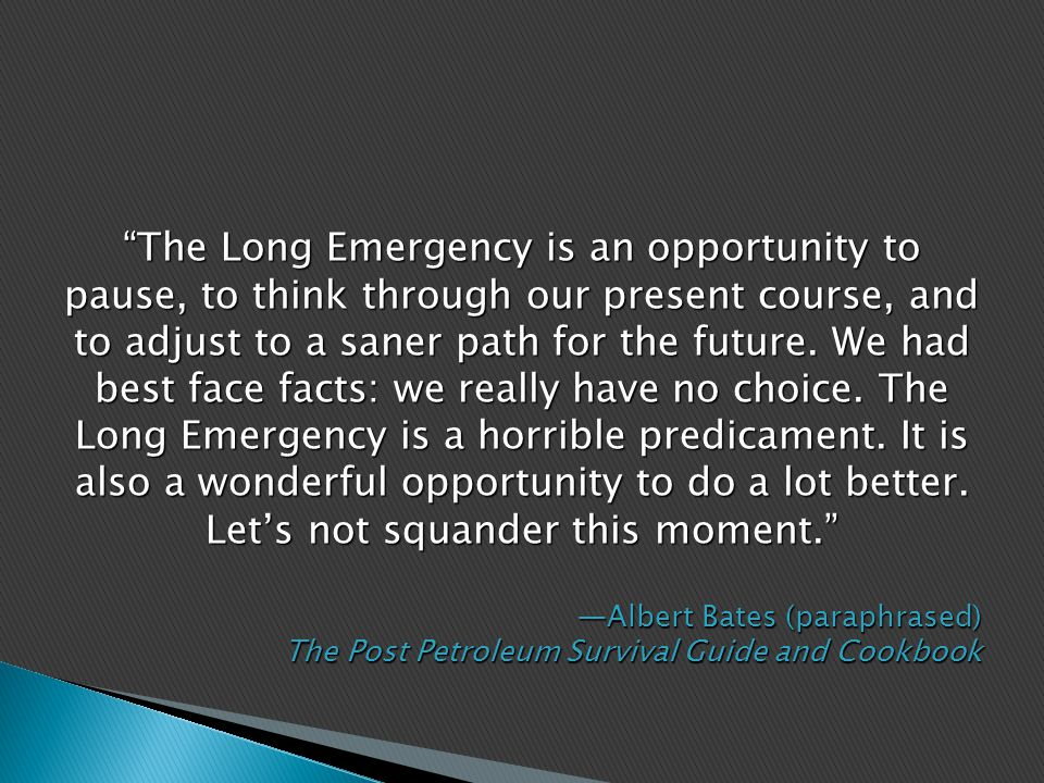 The Long Emergency is an opportunity to pause, to think through our present course, and to adjust to a saner path for the future.