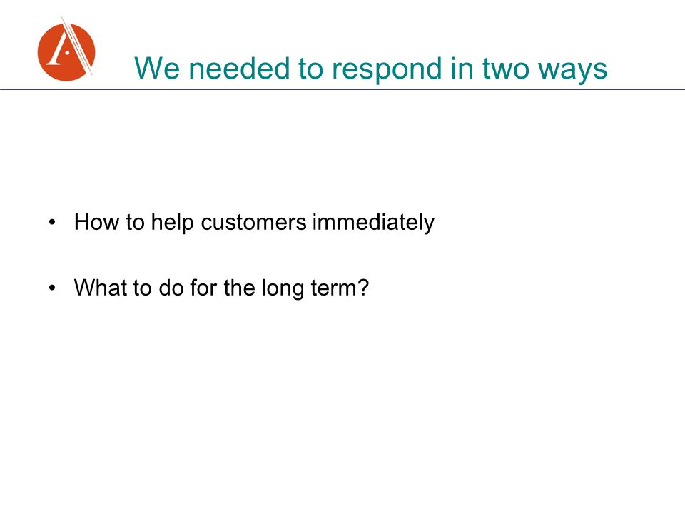 We needed to respond in two ways How to help customers immediately What to do for the long term