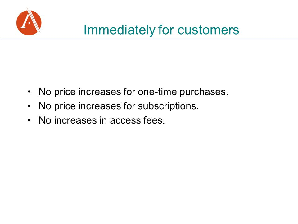 Immediately for customers No price increases for one-time purchases. No price increases for subscriptions. No increases in access fees.