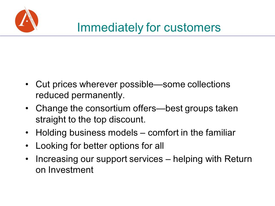 Immediately for customers Cut prices wherever possible — some collections reduced permanently. Change the consortium offers — best groups taken straig