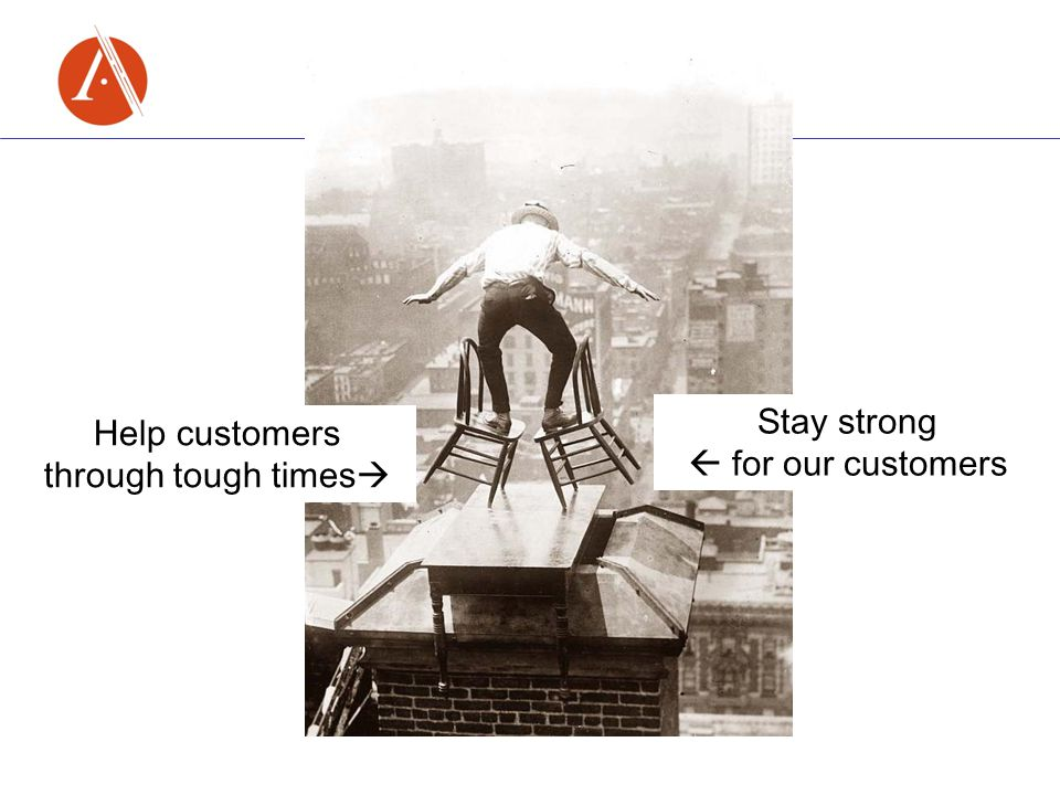 Help customers through tough times  Stay strong  for our customers