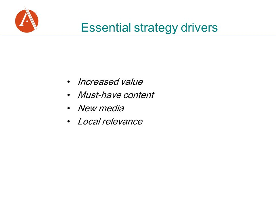 Essential strategy drivers Increased value Must-have content New media Local relevance