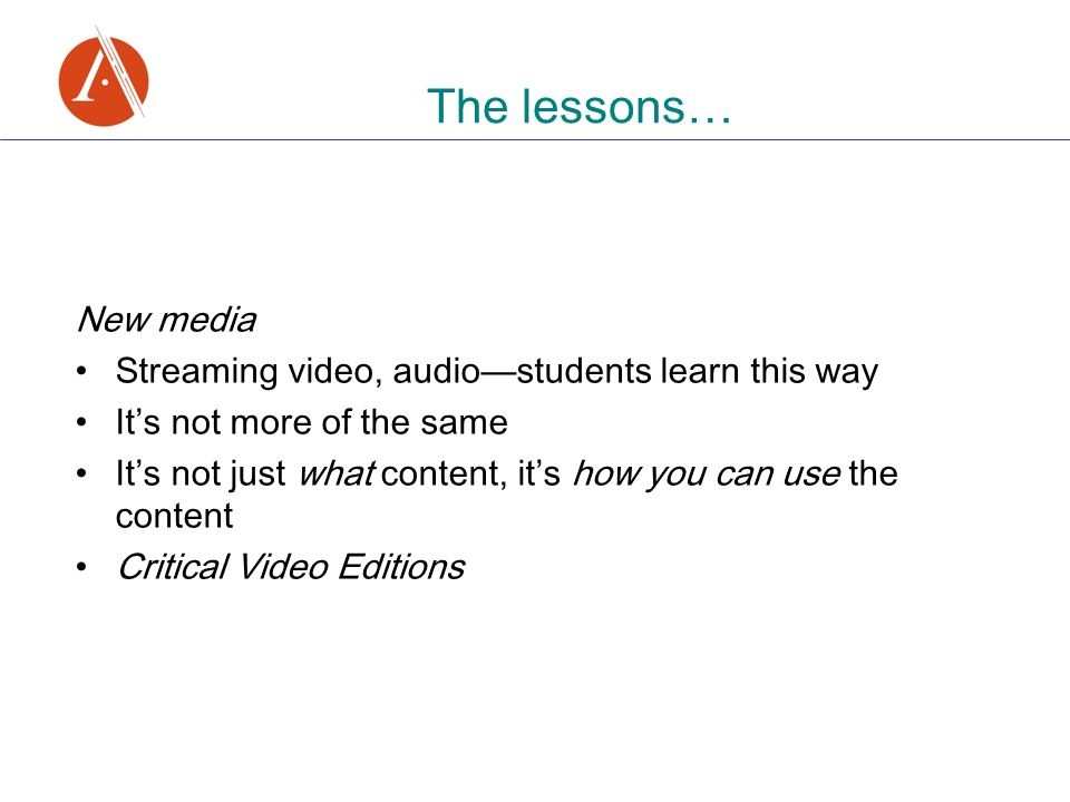 The lessons … New media Streaming video, audio — students learn this way It ' s not more of the same It ' s not just what content, it ' s how you can