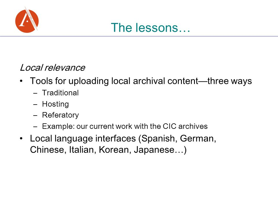 The lessons … Local relevance Tools for uploading local archival content — three ways –Traditional –Hosting –Referatory –Example: our current work wit