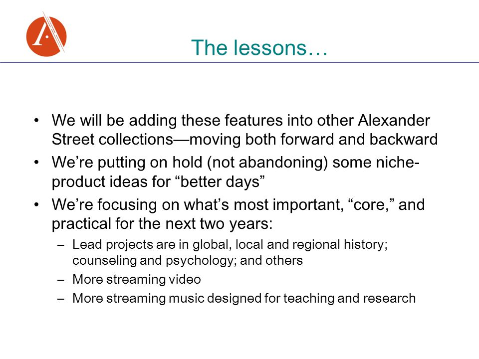 The lessons … We will be adding these features into other Alexander Street collections — moving both forward and backward We ' re putting on hold (not abandoning) some niche- product ideas for better days We ' re focusing on what ' s most important, core, and practical for the next two years: –Lead projects are in global, local and regional history; counseling and psychology; and others –More streaming video –More streaming music designed for teaching and research