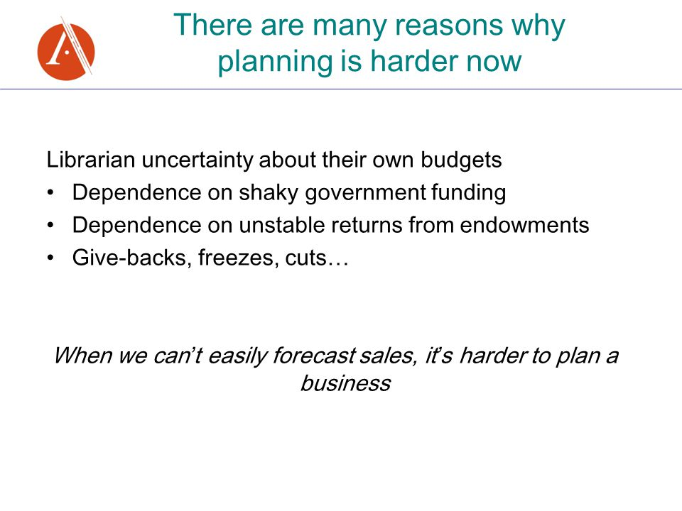 There are many reasons why planning is harder now Librarian uncertainty about their own budgets Dependence on shaky government funding Dependence on unstable returns from endowments Give-backs, freezes, cuts … When we can ' t easily forecast sales, it ' s harder to plan a business