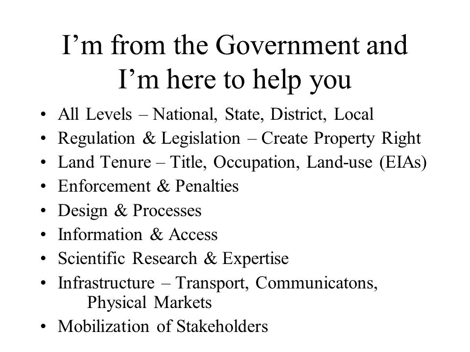 I'm from the Government and I'm here to help you All Levels – National, State, District, Local Regulation & Legislation – Create Property Right Land Tenure – Title, Occupation, Land-use (EIAs) Enforcement & Penalties Design & Processes Information & Access Scientific Research & Expertise Infrastructure – Transport, Communicatons, Physical Markets Mobilization of Stakeholders