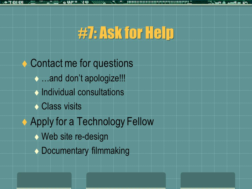 #7: Ask for Help  Contact me for questions  …and don't apologize!!!  Individual consultations  Class visits  Apply for a Technology Fellow  Web