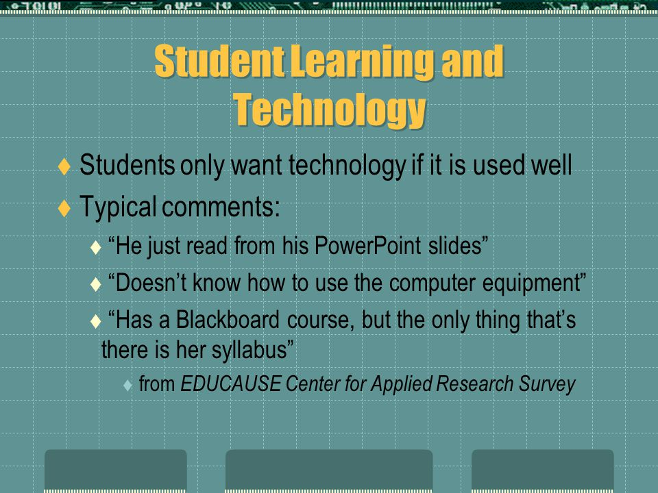 Student Learning and Technology  Students only want technology if it is used well  Typical comments:  He just read from his PowerPoint slides  Doesn't know how to use the computer equipment  Has a Blackboard course, but the only thing that's there is her syllabus  from EDUCAUSE Center for Applied Research Survey