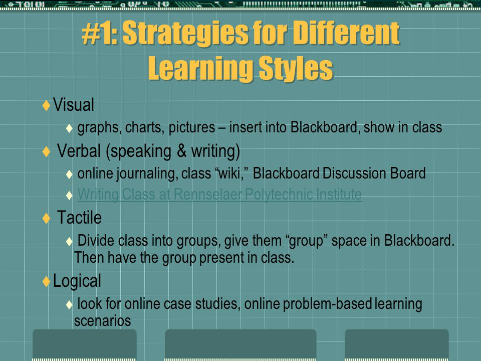 #1: Strategies for Different Learning Styles  Visual  graphs, charts, pictures – insert into Blackboard, show in class  Verbal (speaking & writing)  online journaling, class wiki, Blackboard Discussion Board  Writing Class at Rennselaer Polytechnic InstituteWriting Class at Rennselaer Polytechnic Institute  Tactile  Divide class into groups, give them group space in Blackboard.