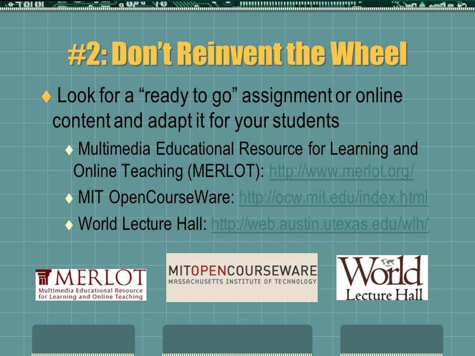 #2: Don't Reinvent the Wheel  Look for a ready to go assignment or online content and adapt it for your students  Multimedia Educational Resource for Learning and Online Teaching (MERLOT): http://www.merlot.org/http://www.merlot.org/  MIT OpenCourseWare: http://ocw.mit.edu/index.htmlhttp://ocw.mit.edu/index.html  World Lecture Hall: http://web.austin.utexas.edu/wlh/http://web.austin.utexas.edu/wlh/