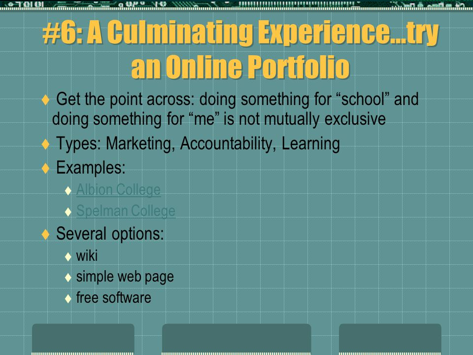 #6: A Culminating Experience…try an Online Portfolio  Get the point across: doing something for school and doing something for me is not mutually exclusive  Types: Marketing, Accountability, Learning  Examples:  Albion CollegeAlbion College  Spelman CollegeSpelman College  Several options:  wiki  simple web page  free software